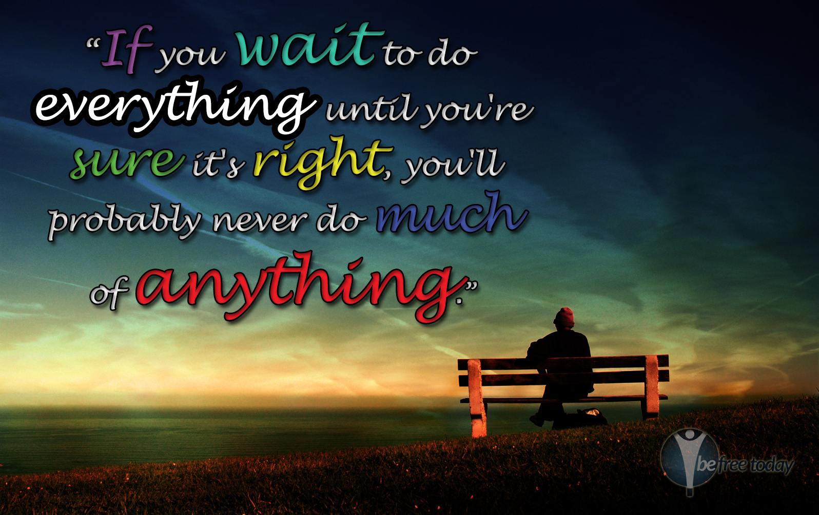 If you wait to do everything until you're sure it's just right, you'll probably never do much of anything.