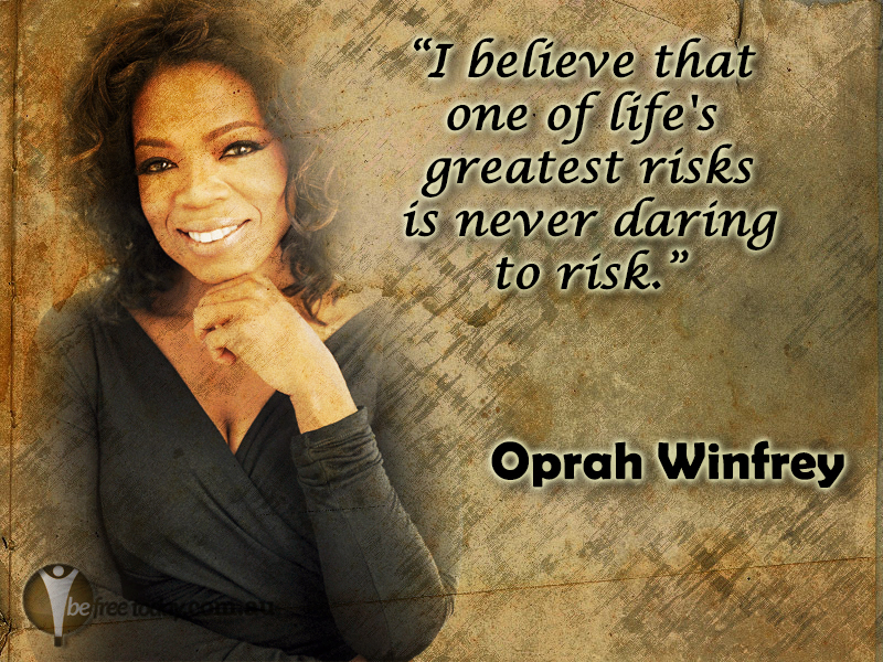 I believe that one of lifes greatest risks is never daring to risk.